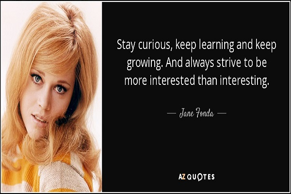 quote-stay-curious-keep-learning-and-keep-growing-and-always-strive-to-be-more-interested-jane-fonda-85-94-26